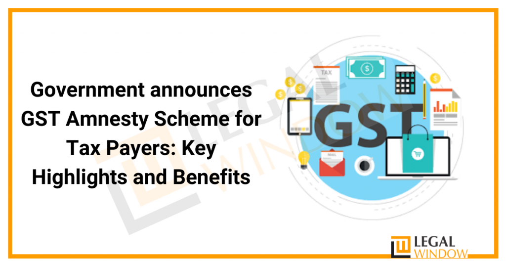 Government announces GST Amnesty Scheme for Tax Payers: Key Highlights and Benefits