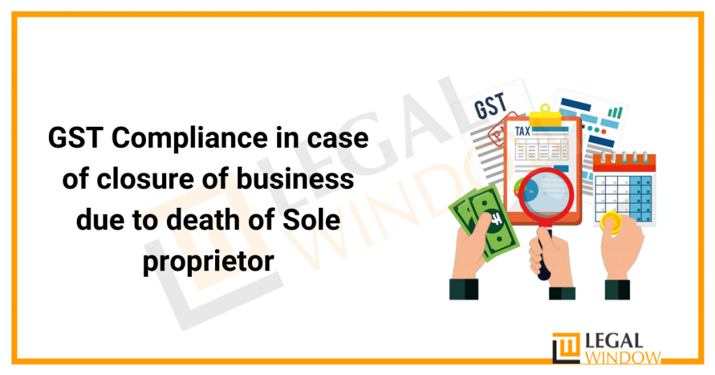 GST Compliance in case of closure of business due to death of Sole proprietor